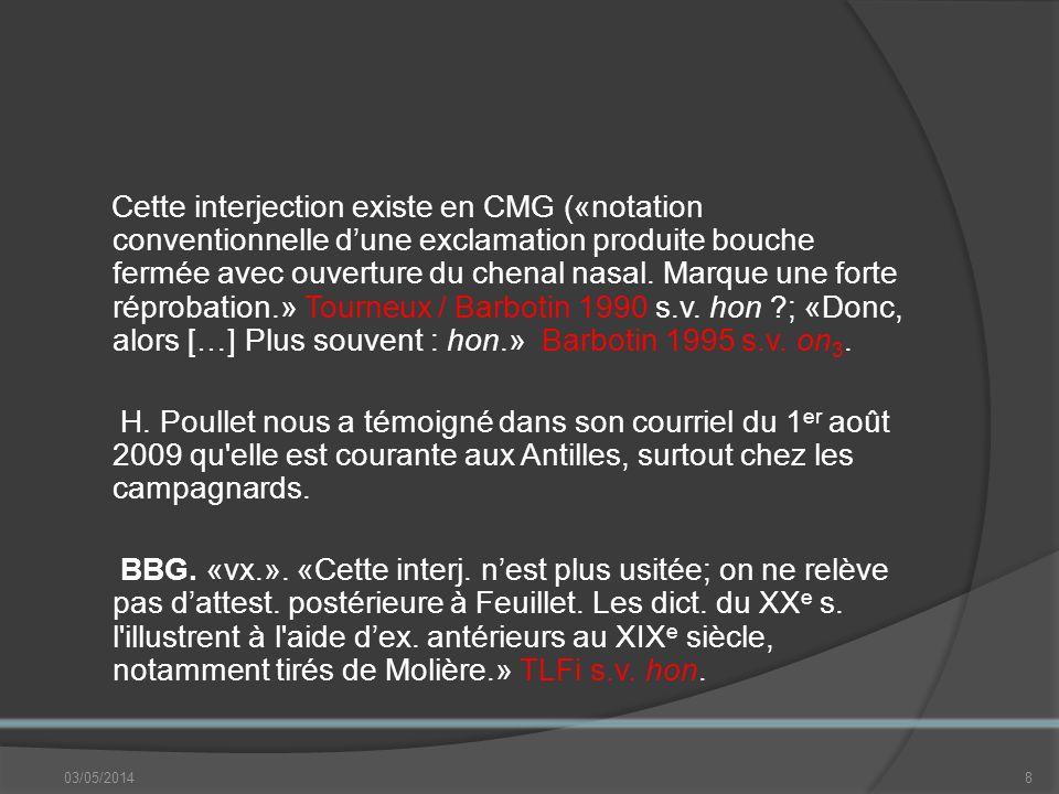 Cette interjection existe en CMG («notation conventionnelle d'une exclamation produite bouche fermée avec ouverture du chenal nasal. Marque une forte réprobation.» Tourneux / Barbotin 1990 s.v. hon ; «Donc, alors […] Plus souvent : hon.» Barbotin 1995 s.v. on3.
